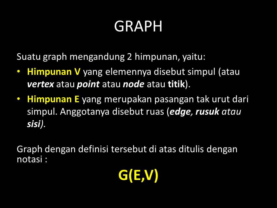 GRAPH Suatu graph mengandung 2 himpunan, yaitu: Himpunan V yang elemennya disebut simpul (atau vertex atau point atau node atau titik). Himpunan E yan