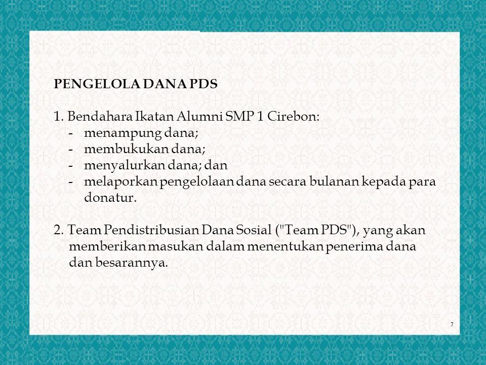 7 PENGELOLA DANA PDS 1. Bendahara Ikatan Alumni SMP 1 Cirebon: - menampung dana; - membukukan dana; - menyalurkan dana; dan - melaporkan pengelolaan d