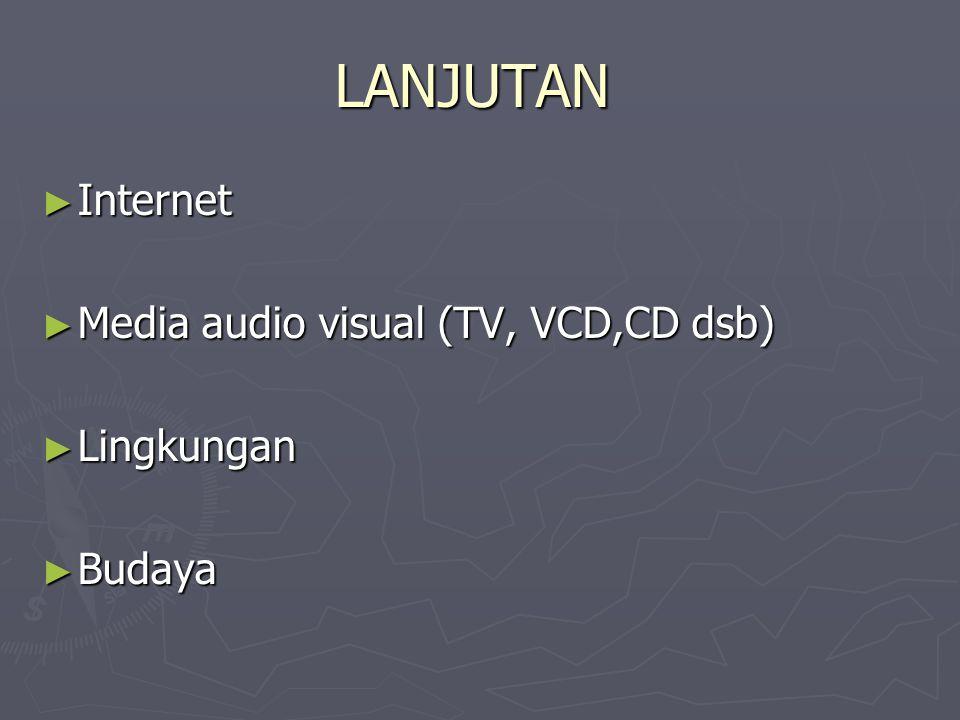 LANJUTAN ► Internet ► Media audio visual (TV, VCD,CD dsb) ► Lingkungan ► Budaya
