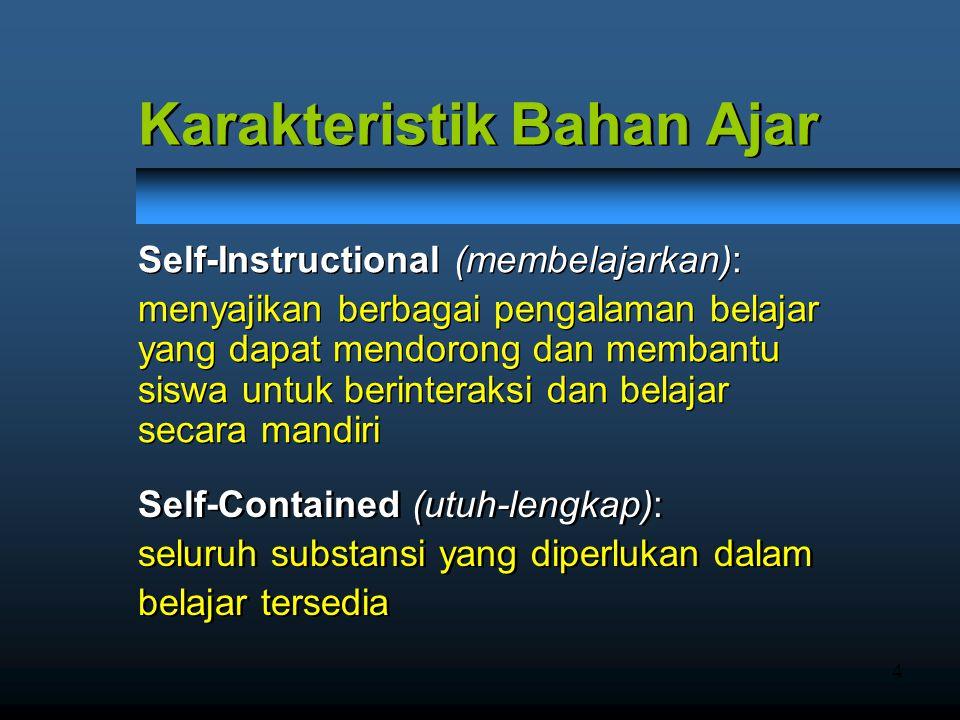 4 Karakteristik Bahan Ajar Karakteristik Bahan Ajar Self-Contained (utuh-lengkap): seluruh substansi yang diperlukan dalam belajar tersedia Self-Contained (utuh-lengkap): seluruh substansi yang diperlukan dalam belajar tersedia Self-Instructional (membelajarkan): menyajikan berbagai pengalaman belajar yang dapat mendorong dan membantu siswa untuk berinteraksi dan belajar secara mandiri Self-Instructional (membelajarkan): menyajikan berbagai pengalaman belajar yang dapat mendorong dan membantu siswa untuk berinteraksi dan belajar secara mandiri