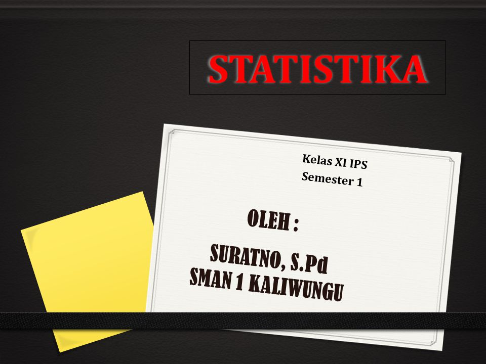 STATISTIKA Kelas XI IPS Semester 1 OLEH : SURATNO, S.Pd SMAN 1 KALIWUNGU