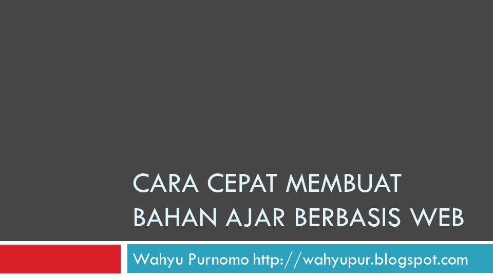 CARA CEPAT MEMBUAT BAHAN AJAR BERBASIS WEB Wahyu Purnomo http://wahyupur.blogspot.com
