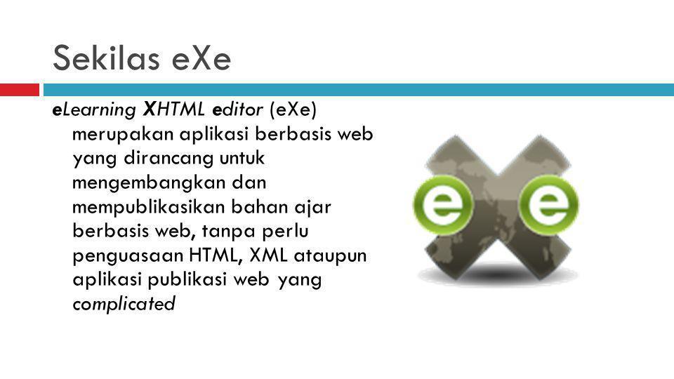 Sekilas eXe eLearning XHTML editor (eXe) merupakan aplikasi berbasis web yang dirancang untuk mengembangkan dan mempublikasikan bahan ajar berbasis web, tanpa perlu penguasaan HTML, XML ataupun aplikasi publikasi web yang complicated