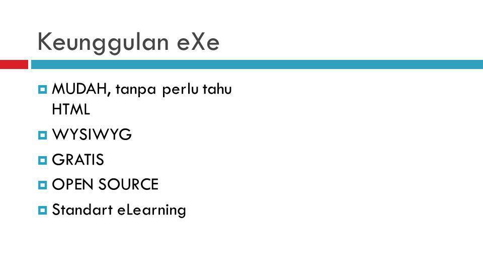 Keunggulan eXe  MUDAH, tanpa perlu tahu HTML  WYSIWYG  GRATIS  OPEN SOURCE  Standart eLearning