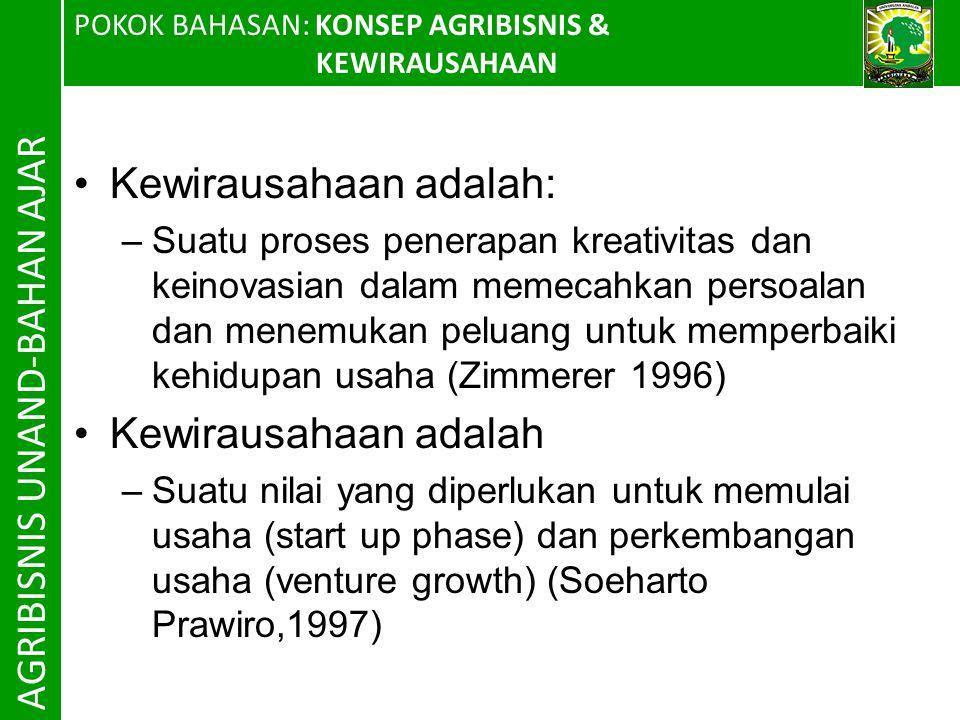 POKOK BAHASAN: KONSEP AGRIBISNIS & KEWIRAUSAHAAN AGRIBISNIS UNAND-BAHAN AJAR Kewirausahaan adalah: –Suatu proses penerapan kreativitas dan keinovasian dalam memecahkan persoalan dan menemukan peluang untuk memperbaiki kehidupan usaha (Zimmerer 1996) Kewirausahaan adalah –Suatu nilai yang diperlukan untuk memulai usaha (start up phase) dan perkembangan usaha (venture growth) (Soeharto Prawiro,1997)