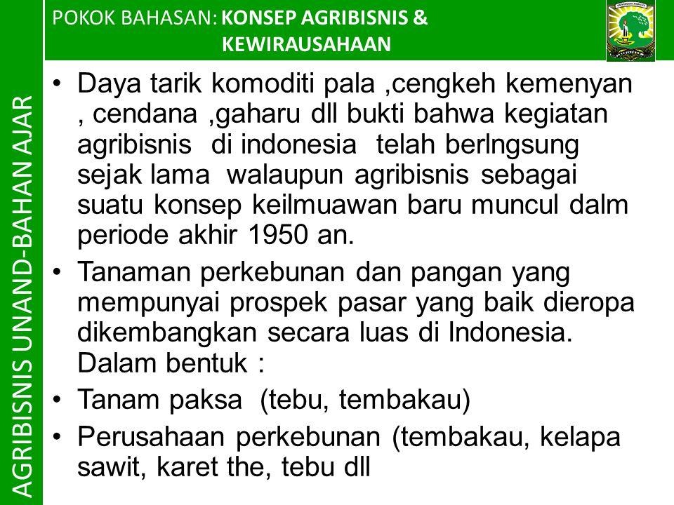 POKOK BAHASAN: KONSEP AGRIBISNIS & KEWIRAUSAHAAN AGRIBISNIS UNAND-BAHAN AJAR Daya tarik komoditi pala,cengkeh kemenyan, cendana,gaharu dll bukti bahwa kegiatan agribisnis di indonesia telah berlngsung sejak lama walaupun agribisnis sebagai suatu konsep keilmuawan baru muncul dalm periode akhir 1950 an.