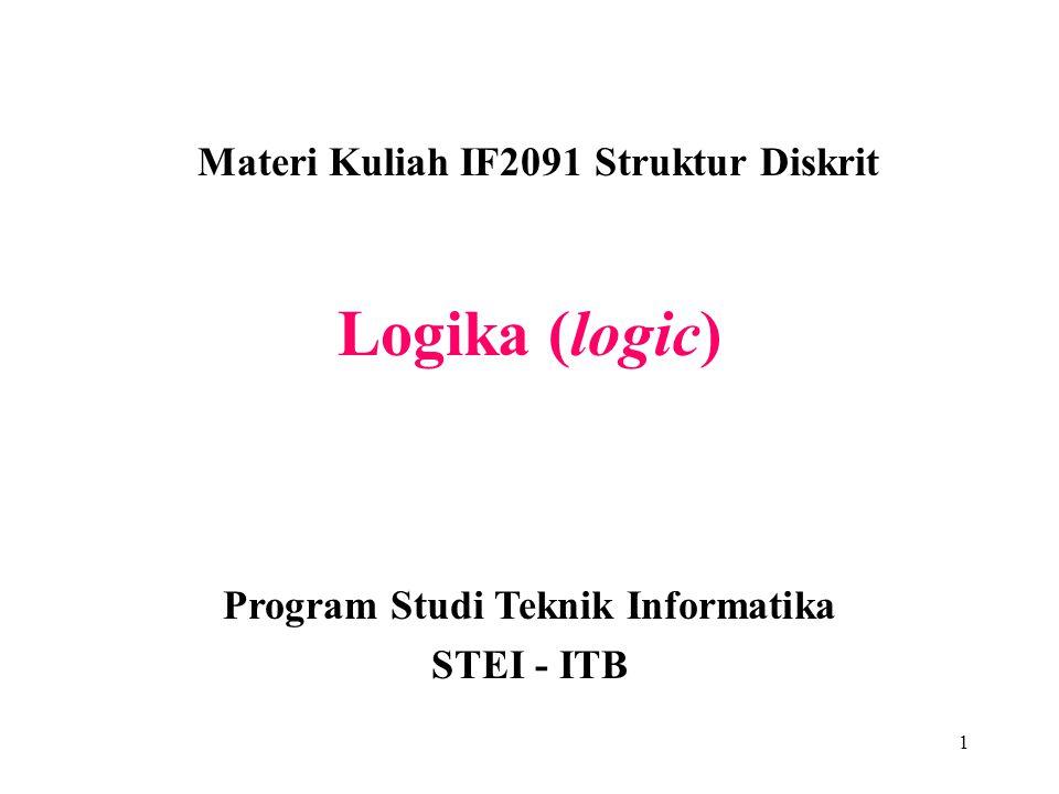 1 Logika (logic) Materi Kuliah IF2091 Struktur Diskrit Program Studi Teknik Informatika STEI - ITB