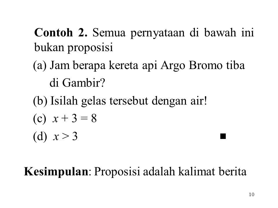 10 Contoh 2. Semua pernyataan di bawah ini bukan proposisi (a) Jam berapa kereta api Argo Bromo tiba di Gambir? (b) Isilah gelas tersebut dengan air!