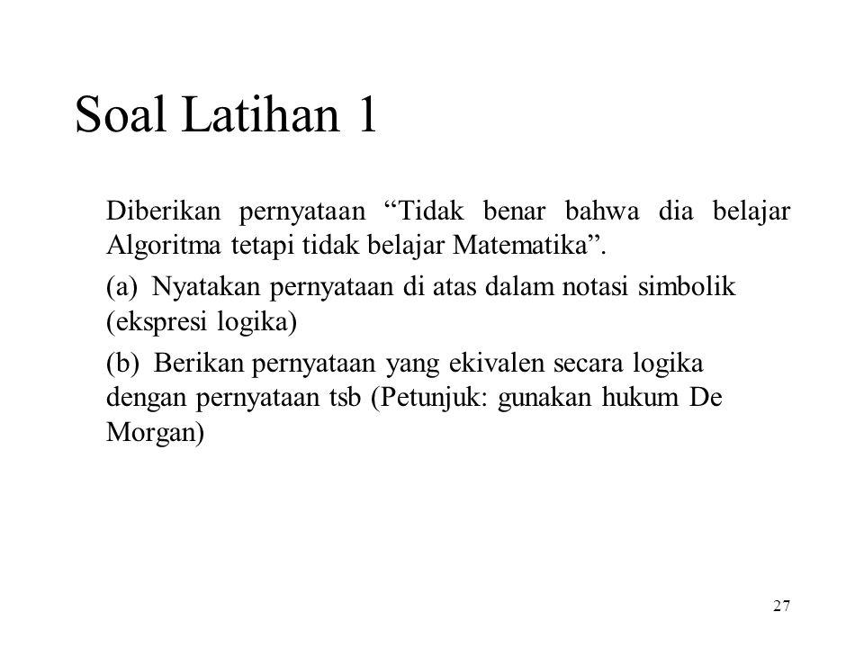 27 Soal Latihan 1 Diberikan pernyataan Tidak benar bahwa dia belajar Algoritma tetapi tidak belajar Matematika .