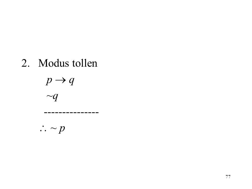 77 2.Modus tollen p  q ~q ---------------  ~ p
