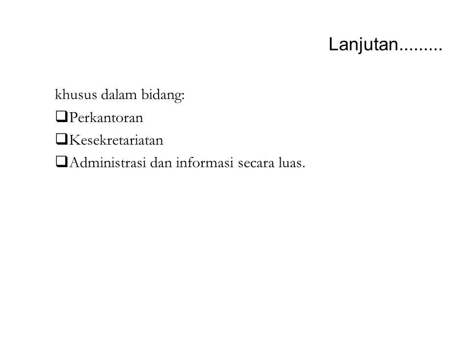 Lanjutan......... khusus dalam bidang:  Perkantoran  Kesekretariatan  Administrasi dan informasi secara luas.