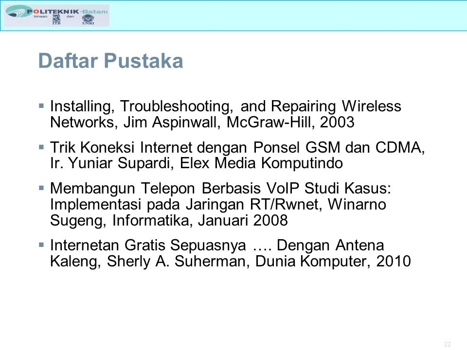 22 Daftar Pustaka  Installing, Troubleshooting, and Repairing Wireless Networks, Jim Aspinwall, McGraw-Hill, 2003  Trik Koneksi Internet dengan Pons