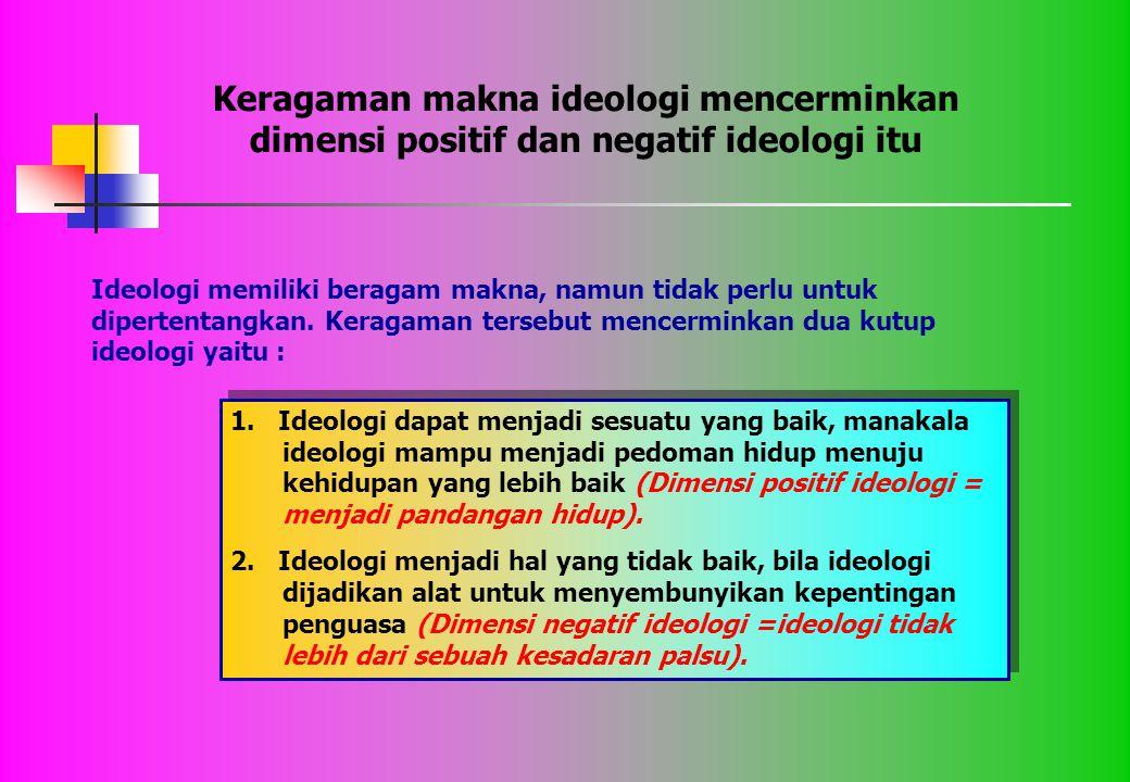 1. Ideologi dapat menjadi sesuatu yang baik, manakala ideologi mampu menjadi pedoman hidup menuju kehidupan yang lebih baik (Dimensi positif ideologi