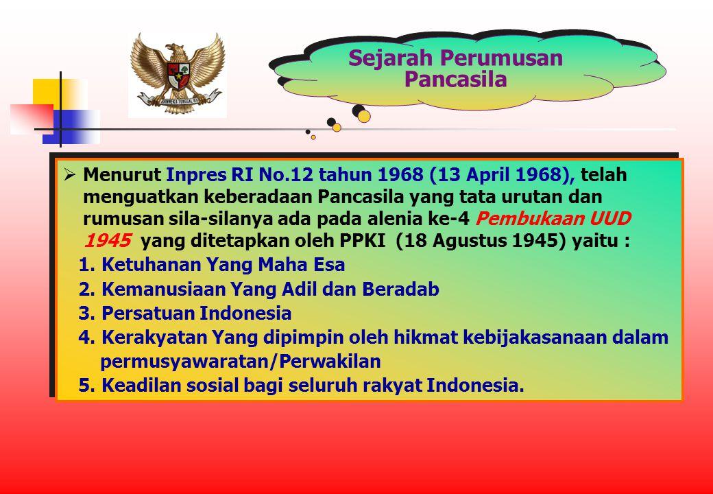 Sejarah Perumusan Pancasila  Menurut Inpres RI No.12 tahun 1968 (13 April 1968), telah menguatkan keberadaan Pancasila yang tata urutan dan rumusan sila-silanya ada pada alenia ke-4 Pembukaan UUD 1945 yang ditetapkan oleh PPKI (18 Agustus 1945) yaitu : 1.