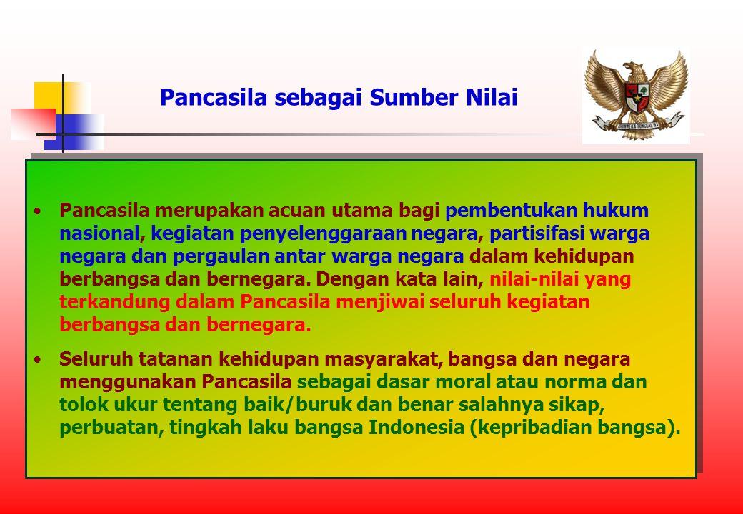 Pancasila sebagai Sumber Nilai Pancasila merupakan acuan utama bagi pembentukan hukum nasional, kegiatan penyelenggaraan negara, partisifasi warga negara dan pergaulan antar warga negara dalam kehidupan berbangsa dan bernegara.