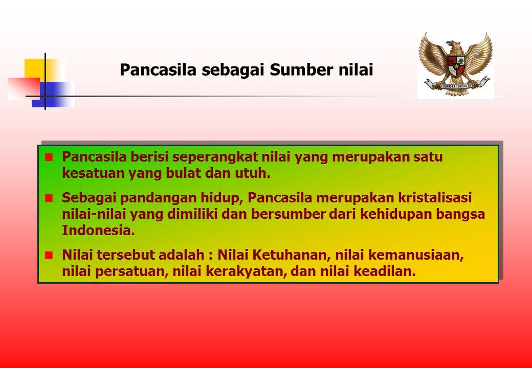 Pancasila sebagai Sumber nilai Pancasila berisi seperangkat nilai yang merupakan satu kesatuan yang bulat dan utuh.