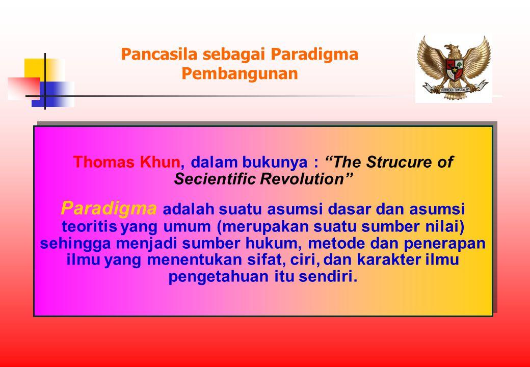 Pancasila sebagai Paradigma Pembangunan Thomas Khun, dalam bukunya : The Strucure of Secientific Revolution Paradigma adalah suatu asumsi dasar dan asumsi teoritis yang umum (merupakan suatu sumber nilai) sehingga menjadi sumber hukum, metode dan penerapan ilmu yang menentukan sifat, ciri, dan karakter ilmu pengetahuan itu sendiri.
