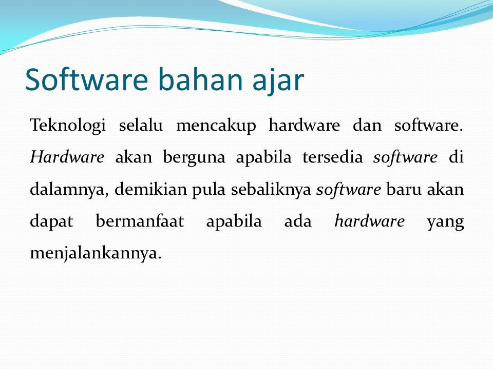 Software bahan ajar Teknologi selalu mencakup hardware dan software. Hardware akan berguna apabila tersedia software di dalamnya, demikian pula sebali