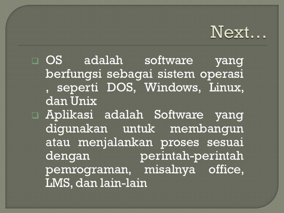  OS adalah software yang berfungsi sebagai sistem operasi, seperti DOS, Windows, Linux, dan Unix  Aplikasi adalah Software yang digunakan untuk membangun atau menjalankan proses sesuai dengan perintah-perintah pemrograman, misalnya office, LMS, dan lain-lain