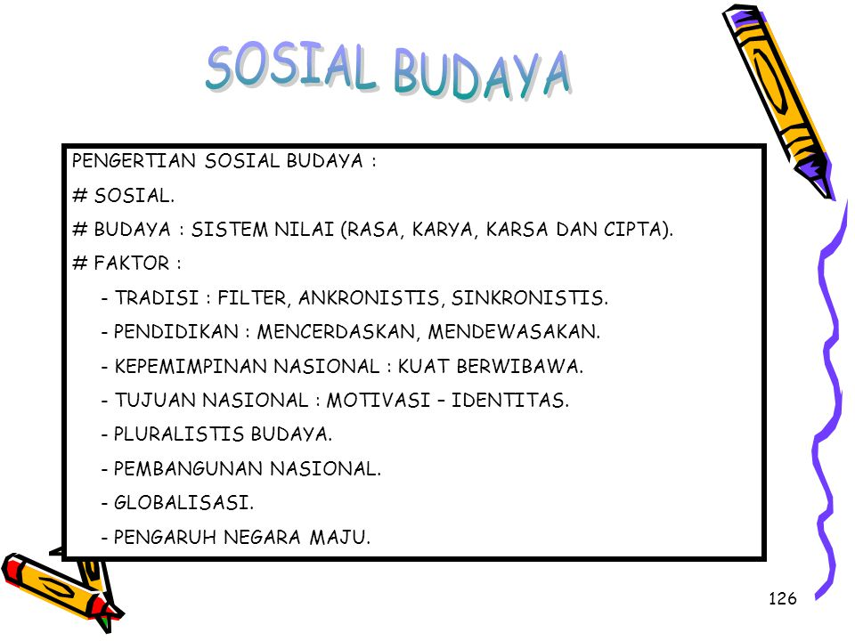 126 PENGERTIAN SOSIAL BUDAYA : # SOSIAL. # BUDAYA : SISTEM NILAI (RASA, KARYA, KARSA DAN CIPTA). # FAKTOR : - TRADISI : FILTER, ANKRONISTIS, SINKRONIS