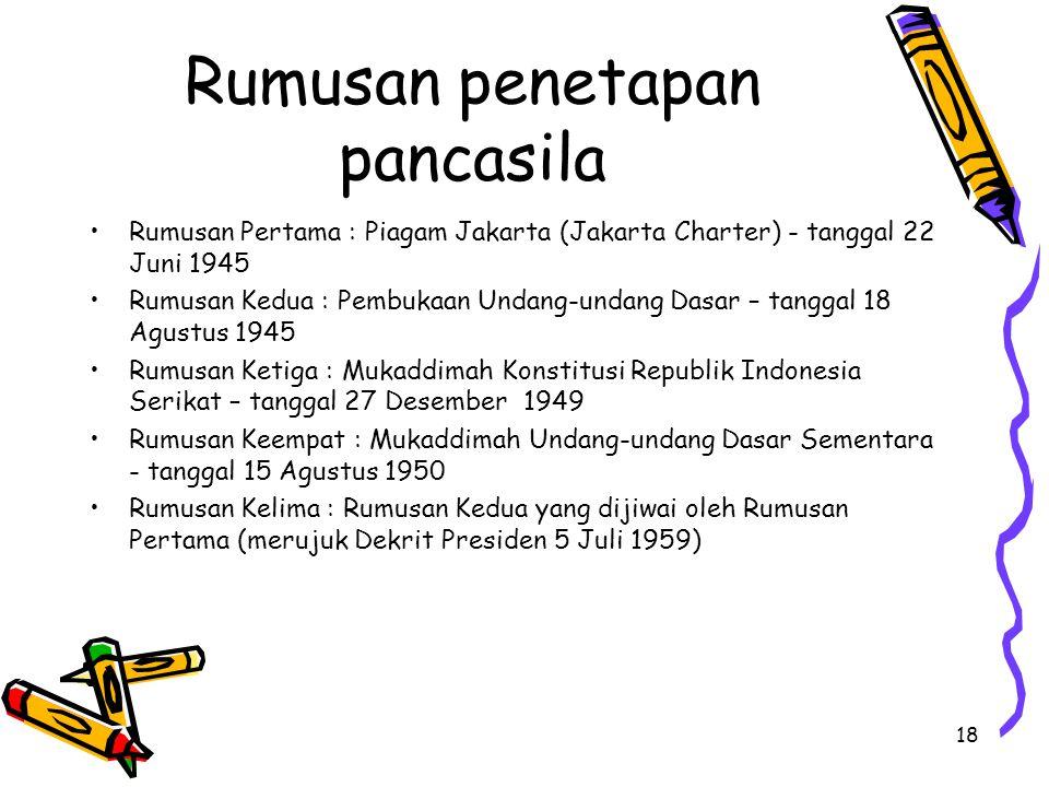 Rumusan penetapan pancasila Rumusan Pertama : Piagam Jakarta (Jakarta Charter) - tanggal 22 Juni 1945 Rumusan Kedua : Pembukaan Undang-undang Dasar –