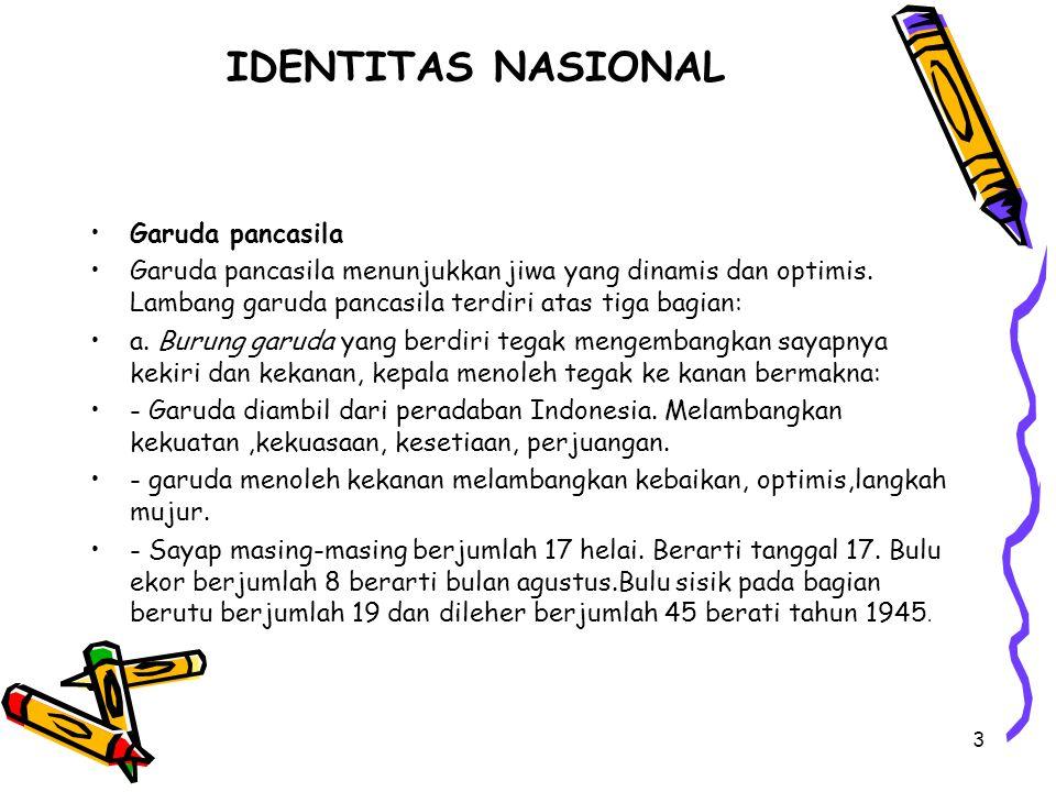 IDENTITAS NASIONAL Garuda pancasila Garuda pancasila menunjukkan jiwa yang dinamis dan optimis. Lambang garuda pancasila terdiri atas tiga bagian: a.