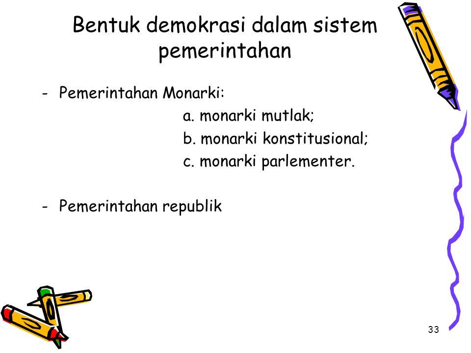 Bentuk demokrasi dalam sistem pemerintahan -Pemerintahan Monarki: a. monarki mutlak; b. monarki konstitusional; c. monarki parlementer. -Pemerintahan