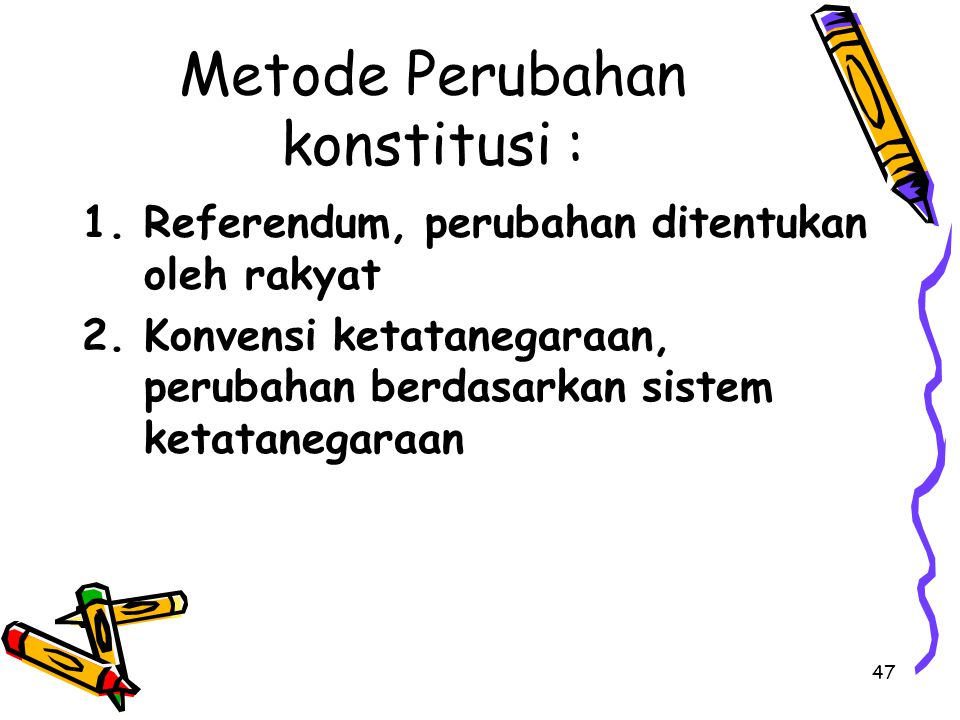 Metode Perubahan konstitusi : 1.Referendum, perubahan ditentukan oleh rakyat 2.Konvensi ketatanegaraan, perubahan berdasarkan sistem ketatanegaraan 47
