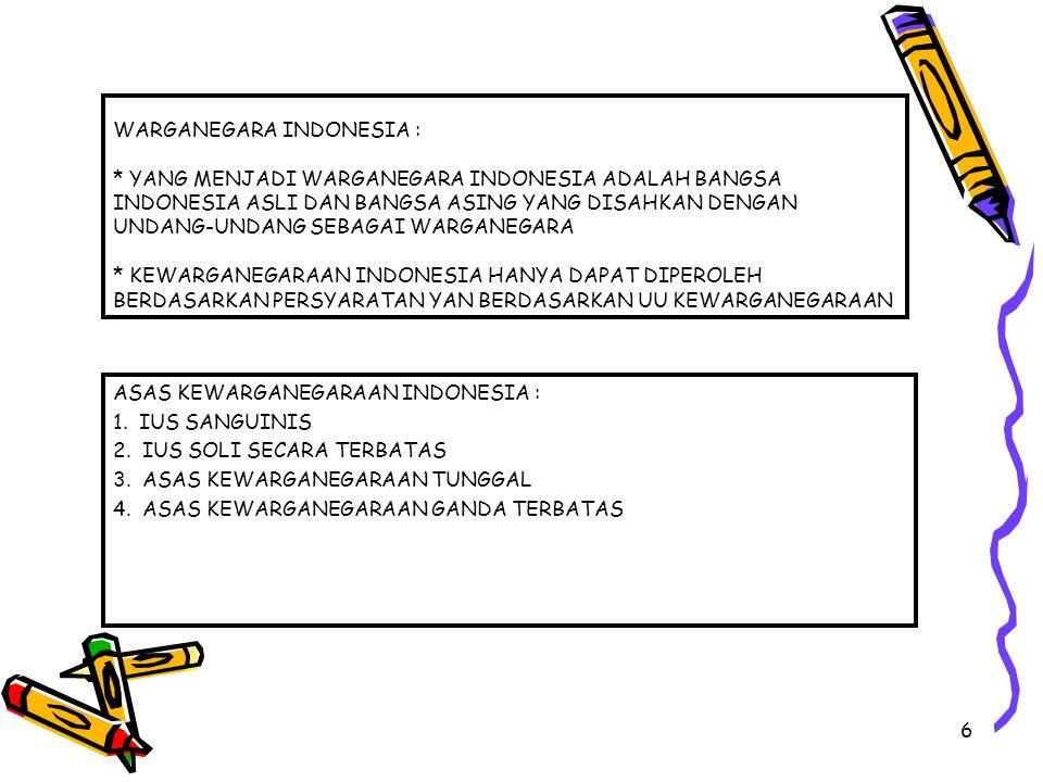6 WARGANEGARA INDONESIA : * YANG MENJADI WARGANEGARA INDONESIA ADALAH BANGSA INDONESIA ASLI DAN BANGSA ASING YANG DISAHKAN DENGAN UNDANG-UNDANG SEBAGA