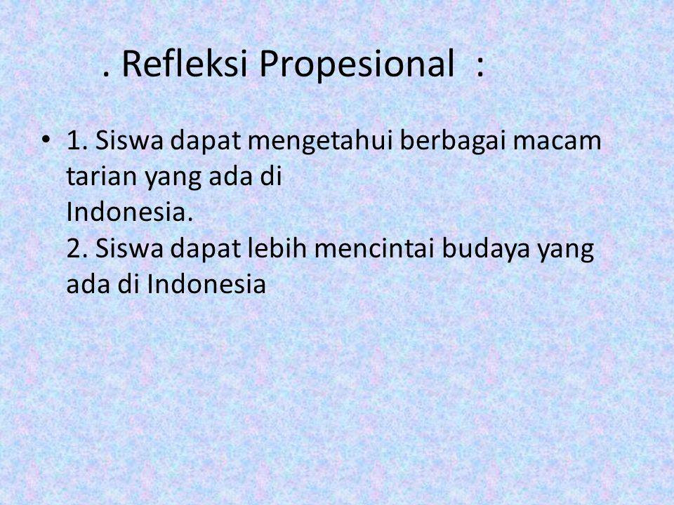 . Refleksi Propesional : 1. Siswa dapat mengetahui berbagai macam tarian yang ada di Indonesia. 2. Siswa dapat lebih mencintai budaya yang ada di Indo