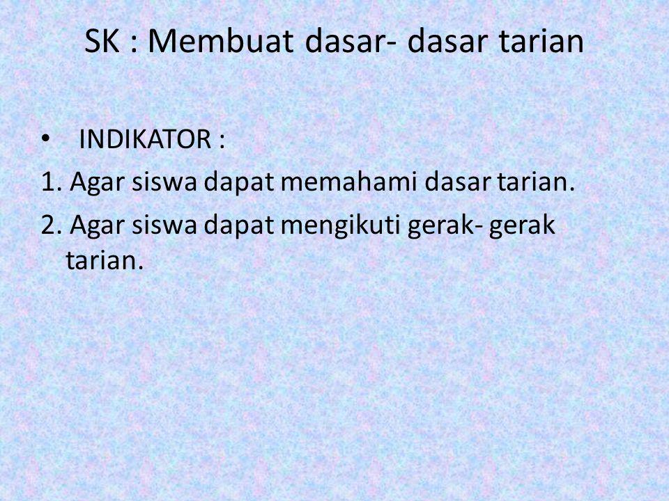 SK : Membuat dasar- dasar tarian INDIKATOR : 1. Agar siswa dapat memahami dasar tarian. 2. Agar siswa dapat mengikuti gerak- gerak tarian.