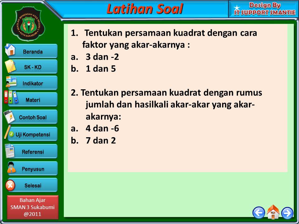 Bahan Ajar SMAN 3 Sukabumi @2011 Bahan Ajar SMAN 3 Sukabumi @2011 1. Tentukan persamaan kuadrat dengan cara faktor yang akar-akarnya : a.3 dan -2 b.1