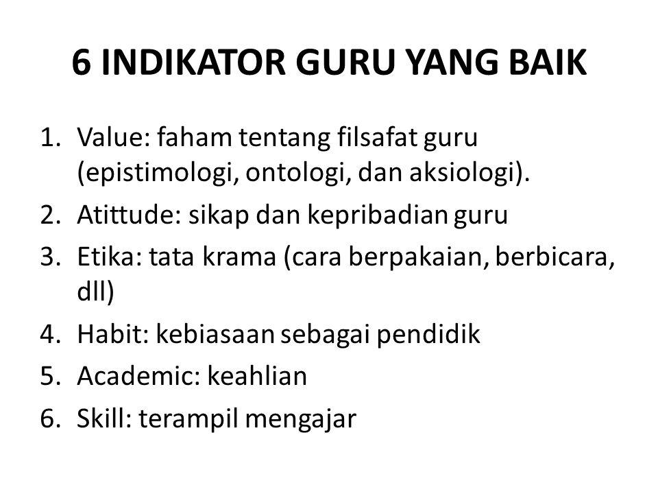 6 INDIKATOR GURU YANG BAIK 1.Value: faham tentang filsafat guru (epistimologi, ontologi, dan aksiologi).