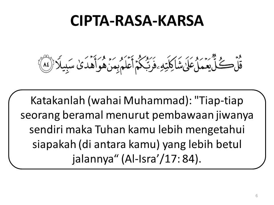 CIPTA-RASA-KARSA 6 Katakanlah (wahai Muhammad): Tiap-tiap seorang beramal menurut pembawaan jiwanya sendiri maka Tuhan kamu lebih mengetahui siapakah (di antara kamu) yang lebih betul jalannya (Al-Isra'/17: 84).