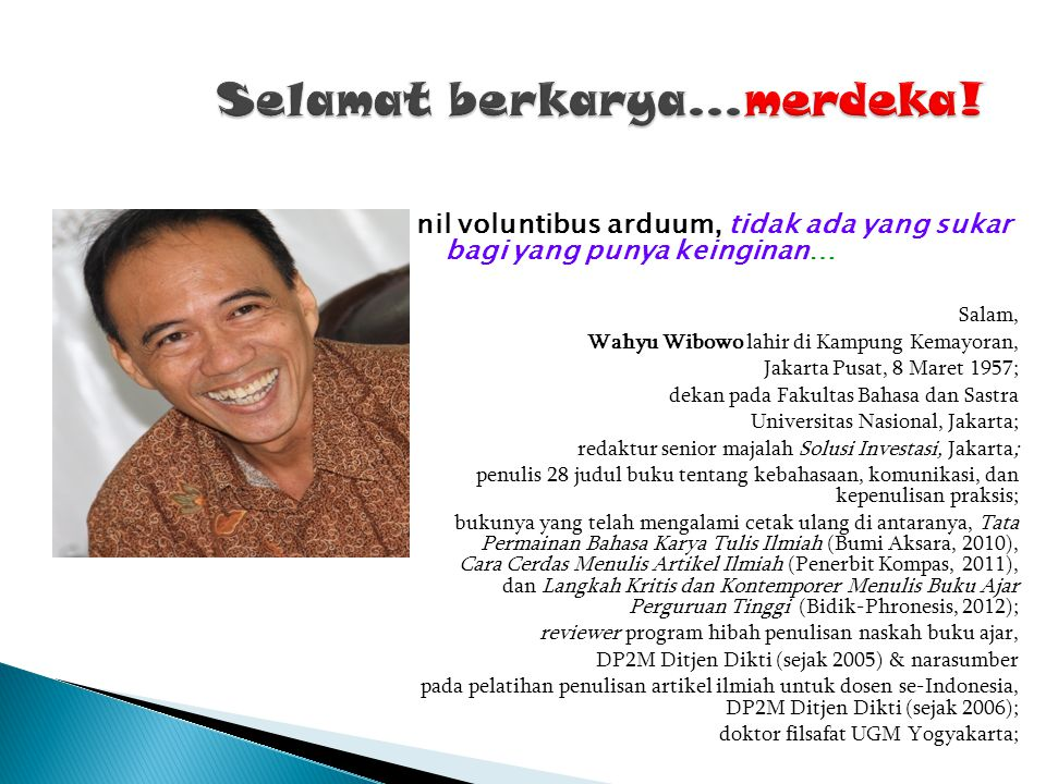 nil voluntibus arduum, tidak ada yang sukar bagi yang punya keinginan… Salam, Wahyu Wibowo lahir di Kampung Kemayoran, Jakarta Pusat, 8 Maret 1957; de