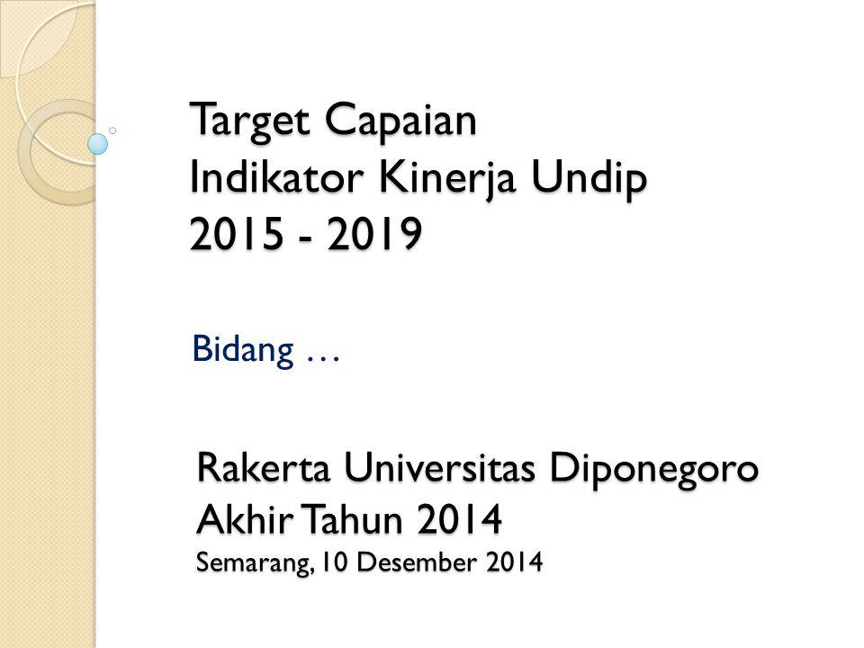 Target Capaian Indikator Kinerja Undip 2015 - 2019 Bidang … Rakerta Universitas Diponegoro Akhir Tahun 2014 Semarang, 10 Desember 2014