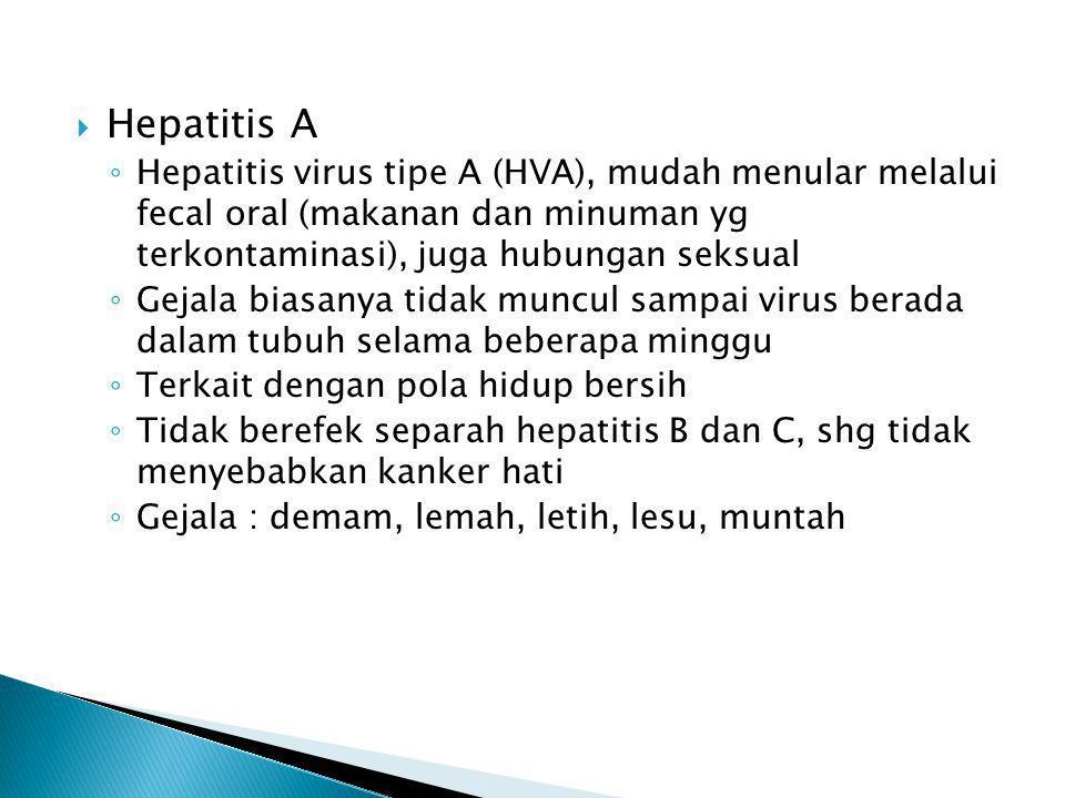  Hepatitis B ◦ Disebabkan virus Hepatitis B (HVB) dari Famili hepadnavirus ◦ Menyebabkan peradangan hati akut, berlanjut ke sirosis atau kanker hati ◦ Gejala klinis ringan, selera makan hilang, rasa tidak nyaman di perut, bengkak pada perut bagian kanan, ◦ Stlh 1 minggu, muncul gejala utama : bagian putih mata dan kulit menjadi kuning, urine berwarna spt air the ◦ Penularan melalui persalinan, jarum suntik, pisau cukur (dan sejenisnya), hubungan seksual