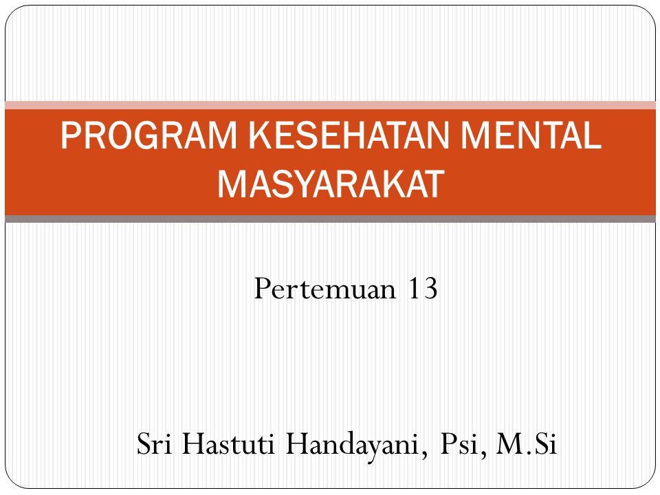 Pertemuan 13 Sri Hastuti Handayani, Psi, M.Si PROGRAM KESEHATAN MENTAL MASYARAKAT
