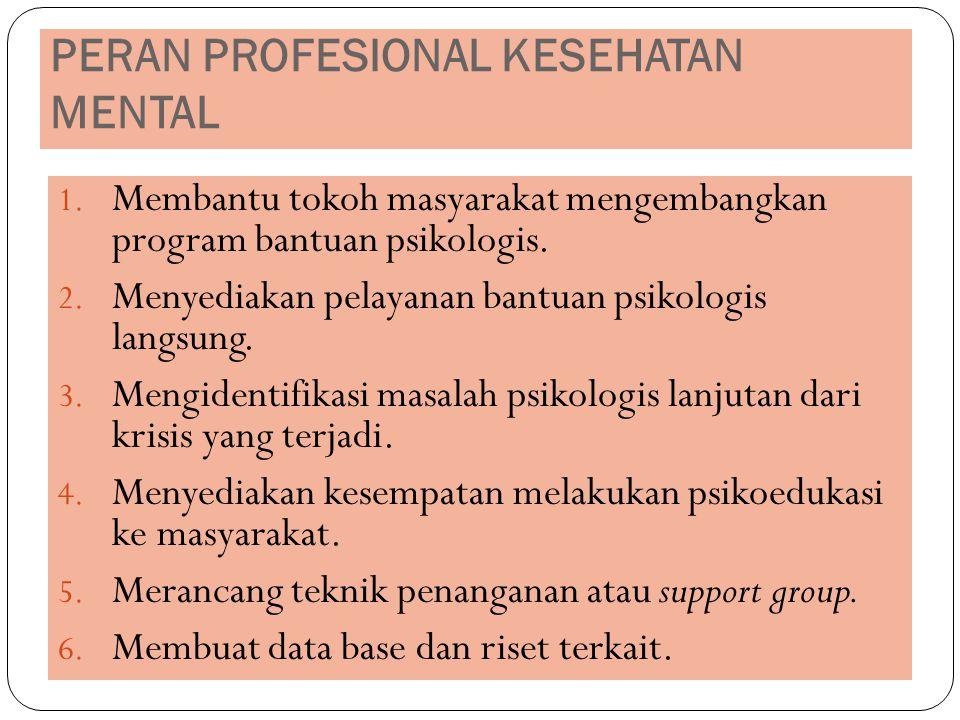 PERAN PROFESIONAL KESEHATAN MENTAL 1. Membantu tokoh masyarakat mengembangkan program bantuan psikologis. 2. Menyediakan pelayanan bantuan psikologis
