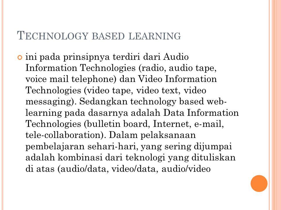 T ECHNOLOGY BASED LEARNING ini pada prinsipnya terdiri dari Audio Information Technologies (radio, audio tape, voice mail telephone) dan Video Informa