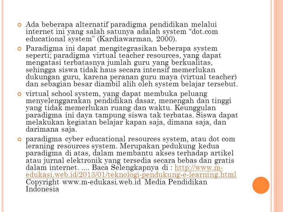 "Ada beberapa alternatif paradigma pendidikan melalui internet ini yang salah satunya adalah system ""dot.com educational system"" (Kardiawarman, 2000)."