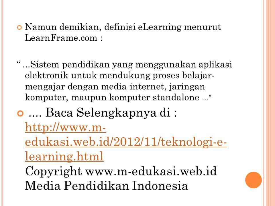"""Namun demikian, definisi eLearning menurut LearnFrame.com : """"...Sistem pendidikan yang menggunakan aplikasi elektronik untuk mendukung proses belajar-"""
