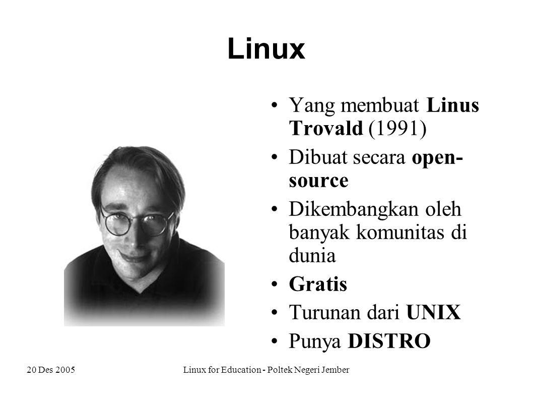 20 Des 2005Linux for Education - Poltek Negeri Jember Linux Yang membuat Linus Trovald (1991) Dibuat secara open- source Dikembangkan oleh banyak komunitas di dunia Gratis Turunan dari UNIX Punya DISTRO