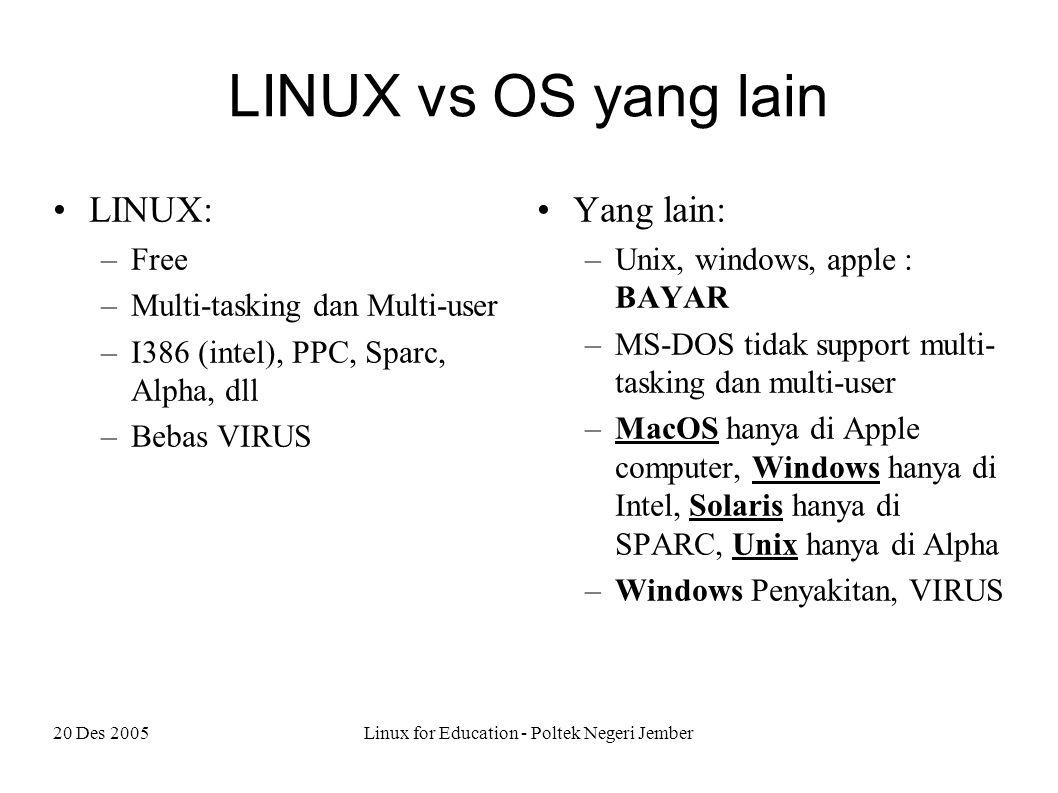 20 Des 2005Linux for Education - Poltek Negeri Jember LINUX vs OS yang lain LINUX: –Free –Multi-tasking dan Multi-user –I386 (intel), PPC, Sparc, Alpha, dll –Bebas VIRUS Yang lain: –Unix, windows, apple : BAYAR –MS-DOS tidak support multi- tasking dan multi-user –MacOS hanya di Apple computer, Windows hanya di Intel, Solaris hanya di SPARC, Unix hanya di Alpha –Windows Penyakitan, VIRUS