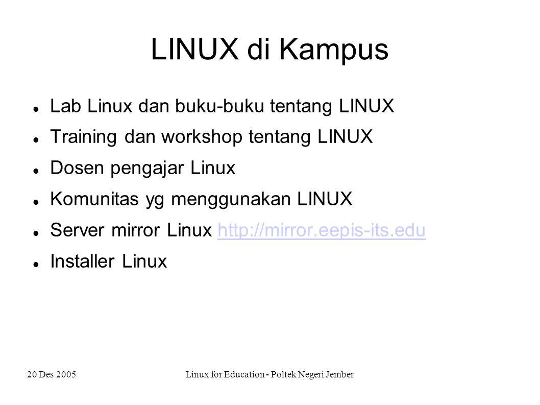 20 Des 2005Linux for Education - Poltek Negeri Jember LINUX di Kampus Lab Linux dan buku-buku tentang LINUX Training dan workshop tentang LINUX Dosen pengajar Linux Komunitas yg menggunakan LINUX Server mirror Linux http://mirror.eepis-its.eduhttp://mirror.eepis-its.edu Installer Linux