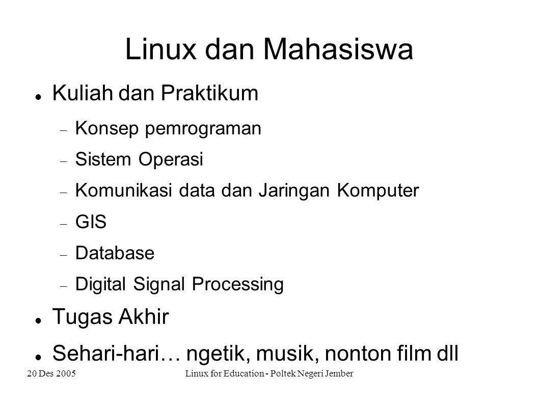 20 Des 2005Linux for Education - Poltek Negeri Jember Linux dan Mahasiswa Kuliah dan Praktikum  Konsep pemrograman  Sistem Operasi  Komunikasi data dan Jaringan Komputer  GIS  Database  Digital Signal Processing Tugas Akhir Sehari-hari… ngetik, musik, nonton film dll