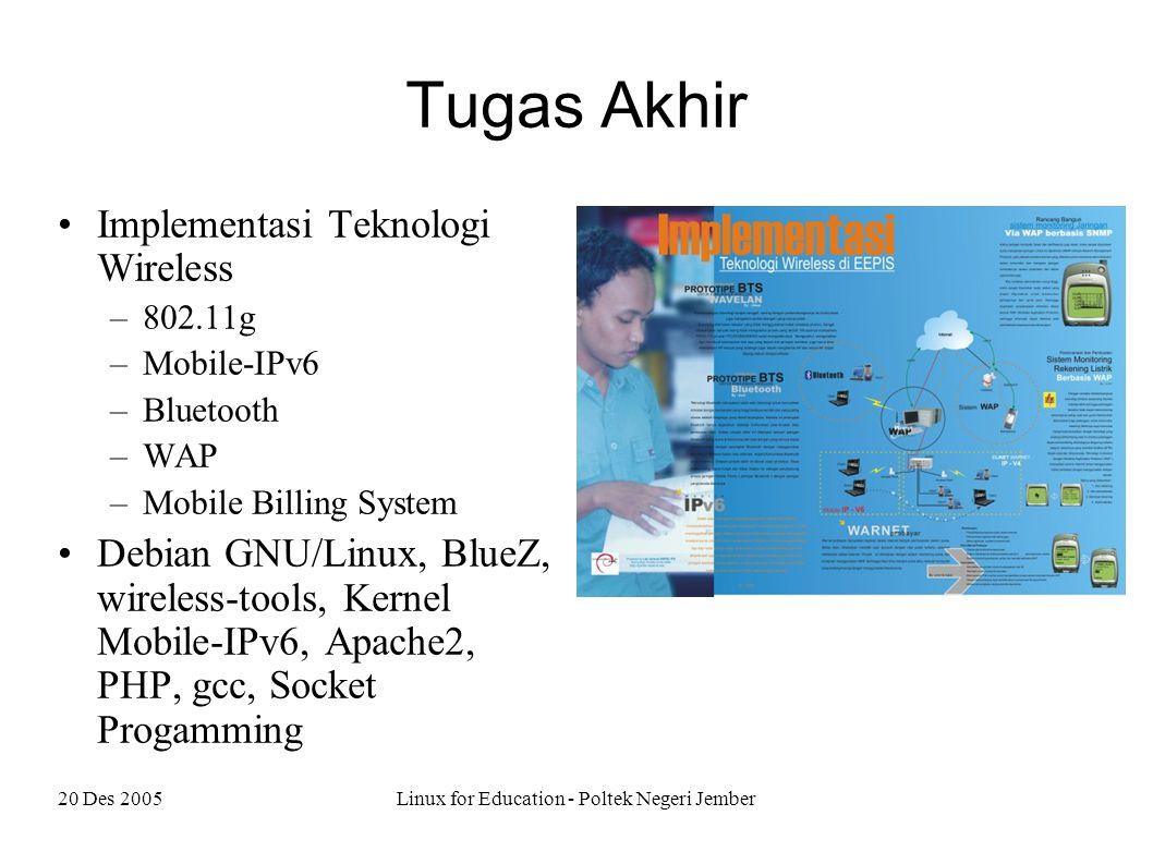 20 Des 2005Linux for Education - Poltek Negeri Jember Tugas Akhir Implementasi Teknologi Wireless –802.11g –Mobile-IPv6 –Bluetooth –WAP –Mobile Billing System Debian GNU/Linux, BlueZ, wireless-tools, Kernel Mobile-IPv6, Apache2, PHP, gcc, Socket Progamming