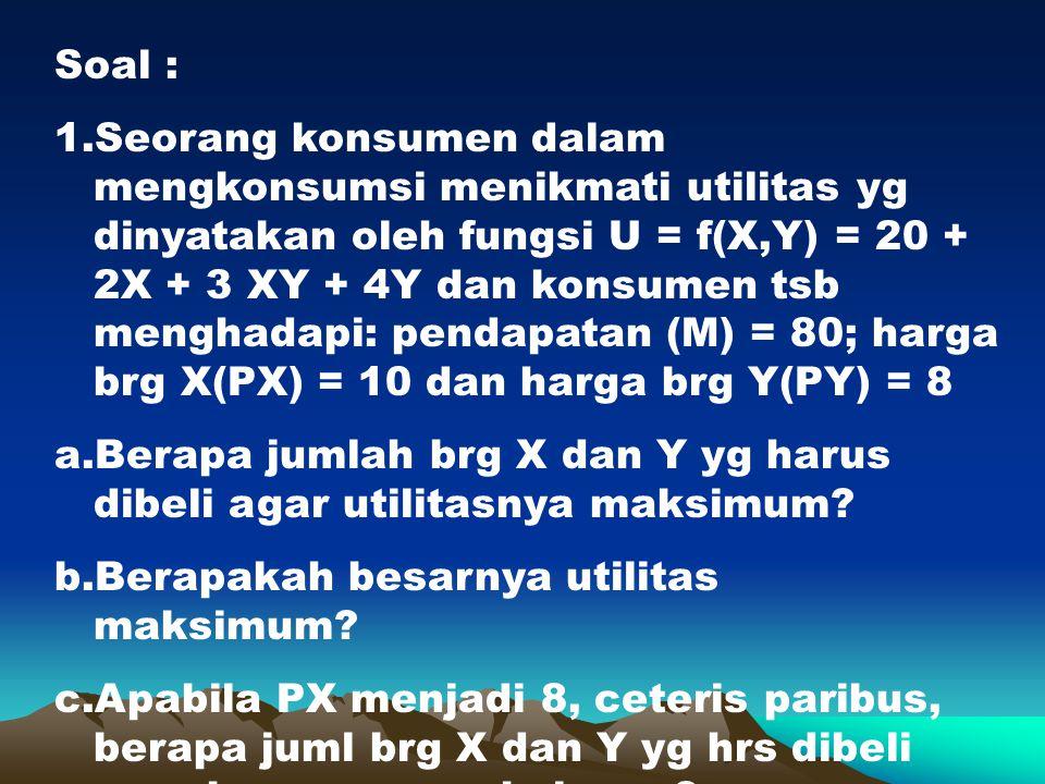 Soal : 1.Seorang konsumen dalam mengkonsumsi menikmati utilitas yg dinyatakan oleh fungsi U = f(X,Y) = 20 + 2X + 3 XY + 4Y dan konsumen tsb menghadapi