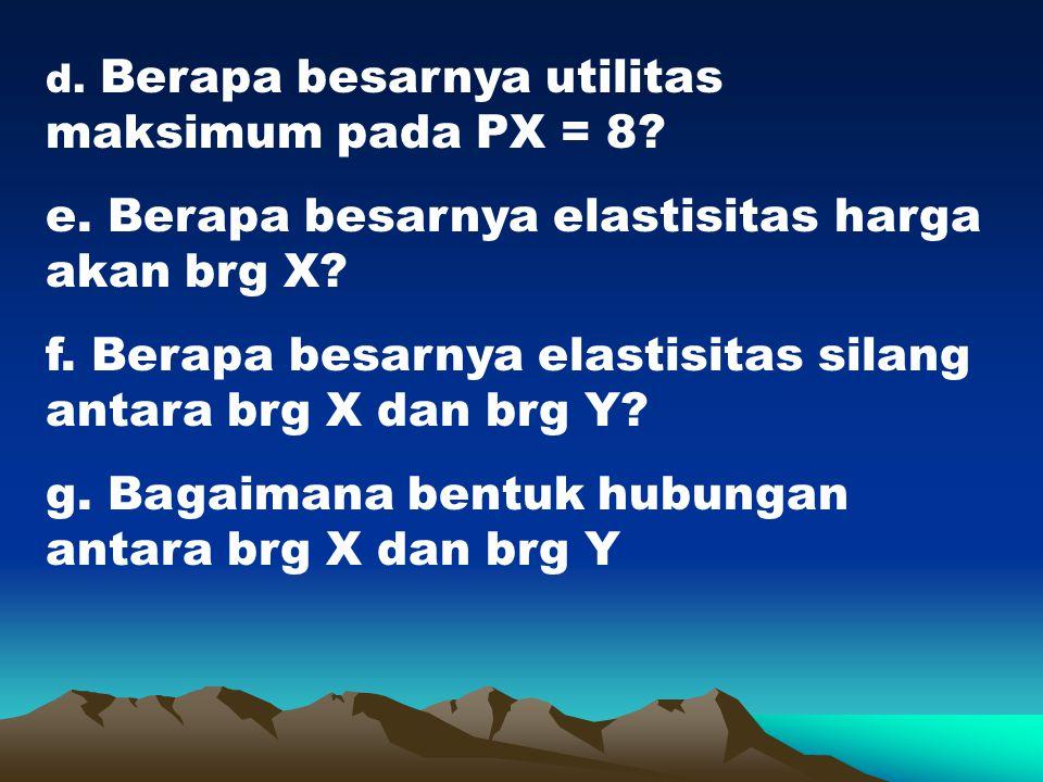 d. Berapa besarnya utilitas maksimum pada PX = 8? e. Berapa besarnya elastisitas harga akan brg X? f. Berapa besarnya elastisitas silang antara brg X
