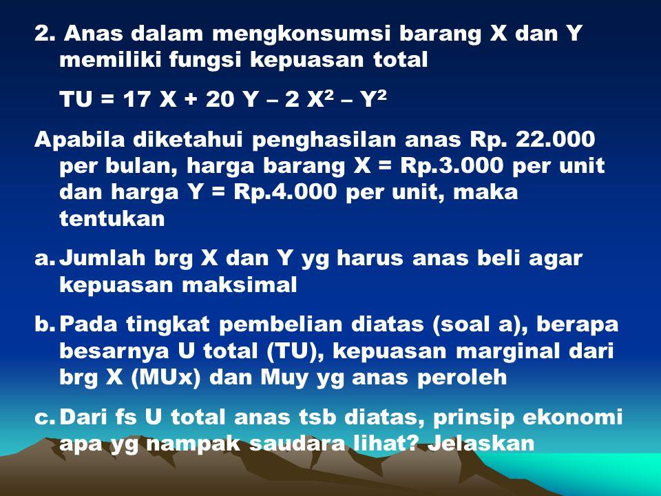 2. Anas dalam mengkonsumsi barang X dan Y memiliki fungsi kepuasan total TU = 17 X + 20 Y – 2 X 2 – Y 2 Apabila diketahui penghasilan anas Rp. 22.000